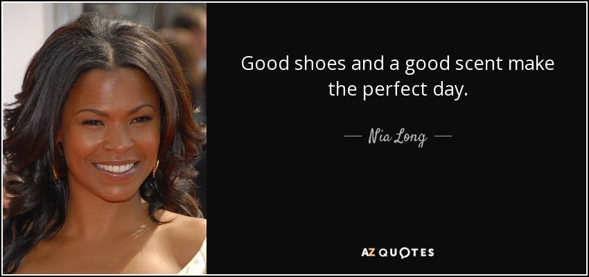 Good shoes and a good scent make the perfect day. - Nia Long