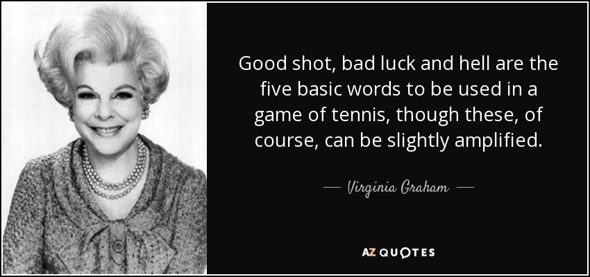 Good shot, bad luck and hell are the five basic words to be used in a game of tennis, though these, of course, can be slightly amplified. - Virginia Graham