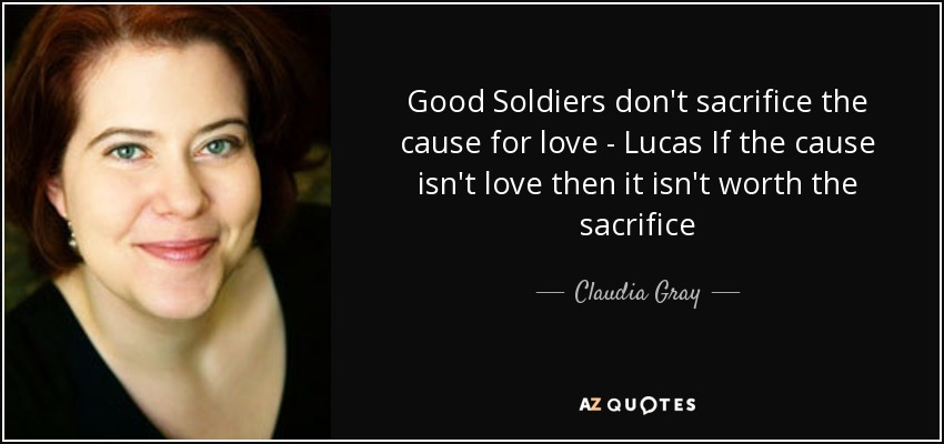 Good Soldiers don't sacrifice the cause for love - Lucas If the cause isn't love then it isn't worth the sacrifice - Claudia Gray