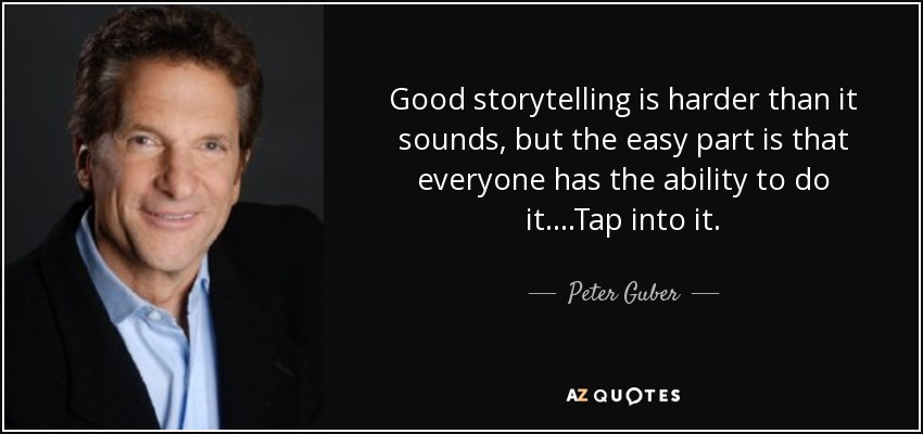 Good storytelling is harder than it sounds, but the easy part is that everyone has the ability to do it. ...Tap into it. - Peter Guber