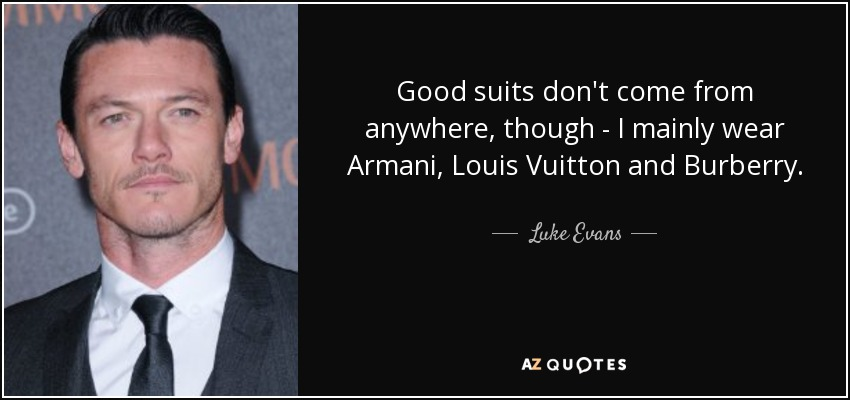 Good suits don't come from anywhere, though - I mainly wear Armani, Louis Vuitton and Burberry. - Luke Evans