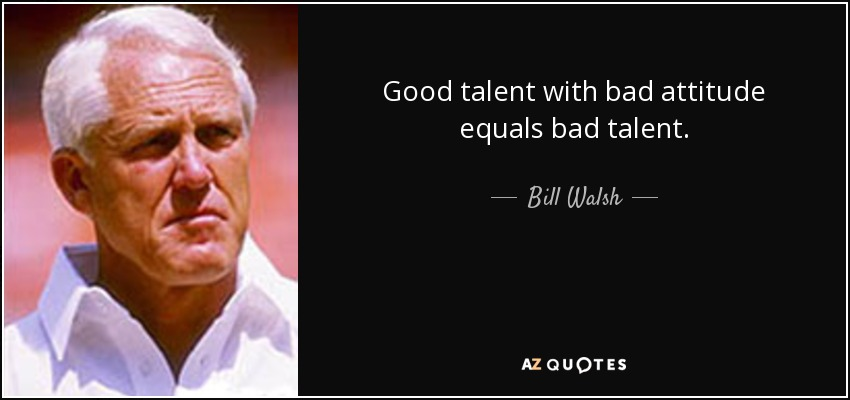 Good talent with bad attitude equals bad talent. - Bill Walsh