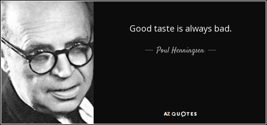 Good taste is always bad. - Poul Henningsen