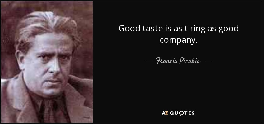 Good taste is as tiring as good company. - Francis Picabia