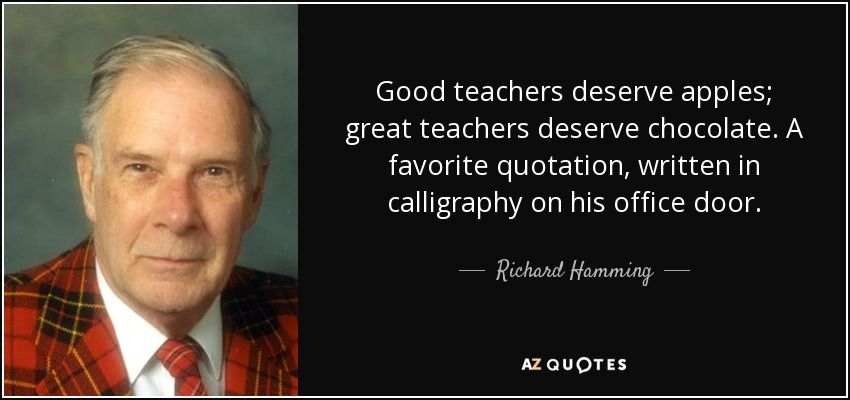 Good teachers deserve apples; great teachers deserve chocolate. A favorite quotation, written in calligraphy on his office door. - Richard Hamming