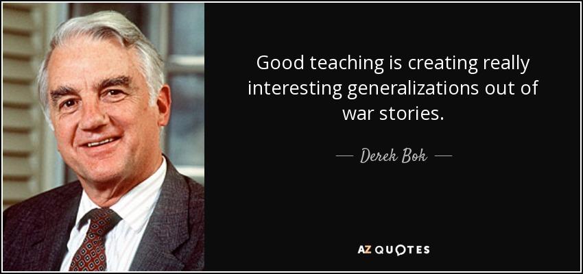 Good teaching is creating really interesting generalizations out of war stories. - Derek Bok