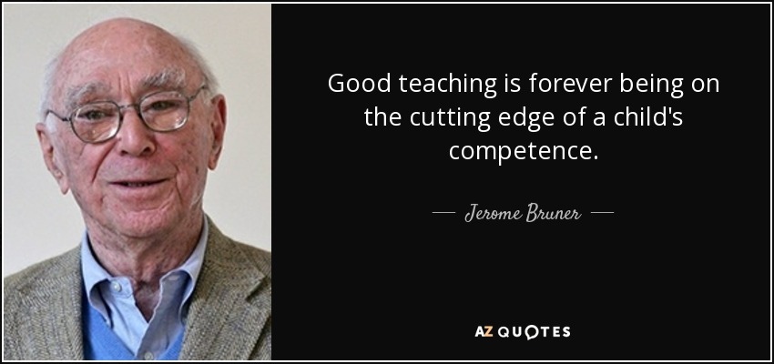 Good teaching is forever being on the cutting edge of a child's competence. - Jerome Bruner