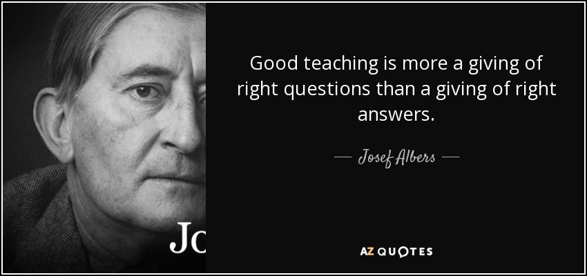 Good teaching is more a giving of right questions than a giving of right answers. - Josef Albers