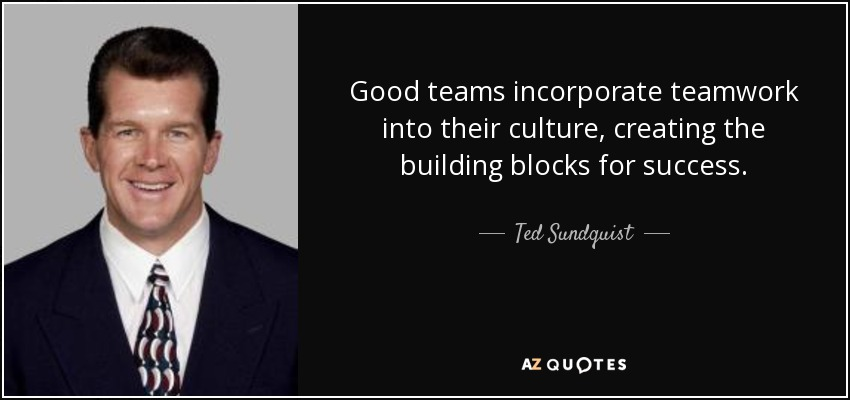Good teams incorporate teamwork into their culture, creating the building blocks for success. - Ted Sundquist