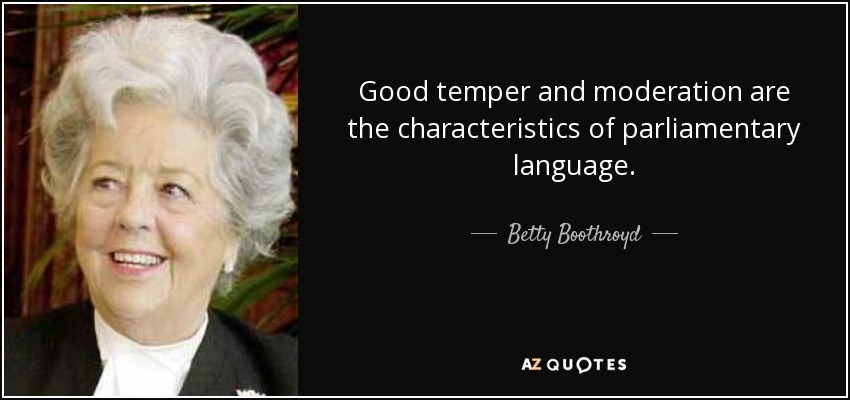 Good temper and moderation are the characteristics of parliamentary language. - Betty Boothroyd