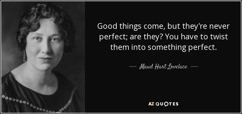 Good things come, but they're never perfect; are they? You have to twist them into something perfect. - Maud Hart Lovelace