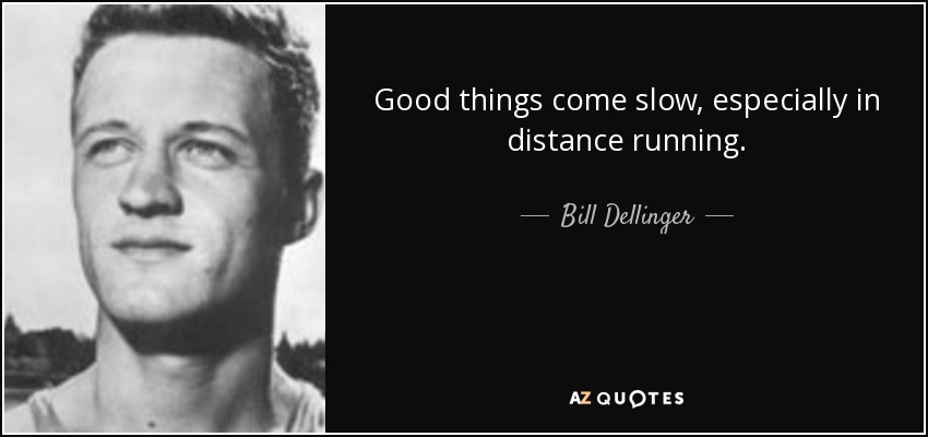 Good things come slow, especially in distance running. - Bill Dellinger