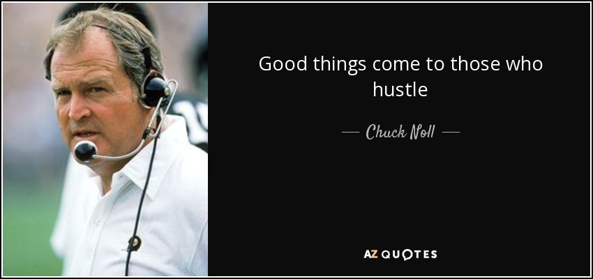Good things come to those who hustle - Chuck Noll