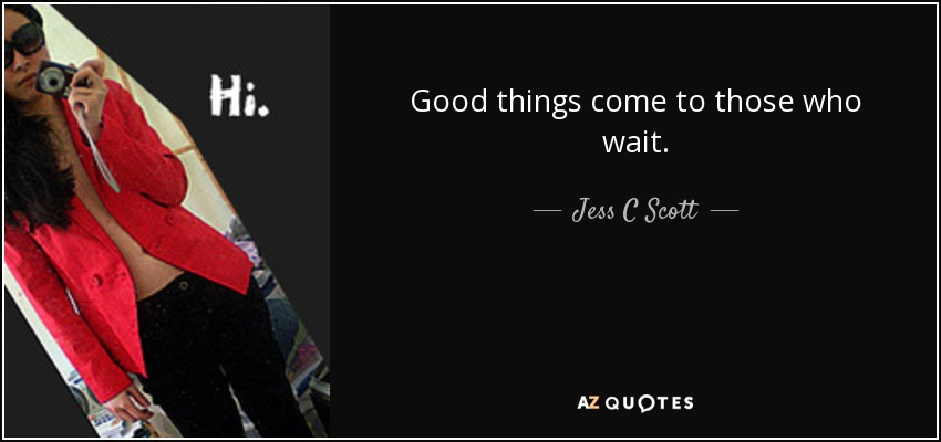 Good things come to those who wait. - Jess C Scott