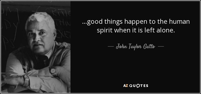 ...good things happen to the human spirit when it is left alone. - John Taylor Gatto