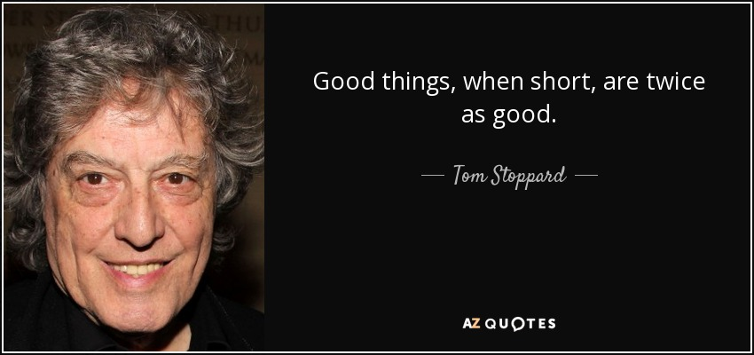 Good things, when short, are twice as good. - Tom Stoppard