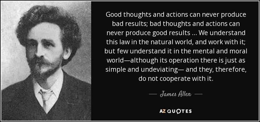 Good thoughts and actions can never produce bad results; bad thoughts and actions can never produce good results … We understand this law in the natural world, and work with it; but few understand it in the mental and moral world—although its operation there is just as simple and undeviating— and they, therefore, do not cooperate with it. - James Allen