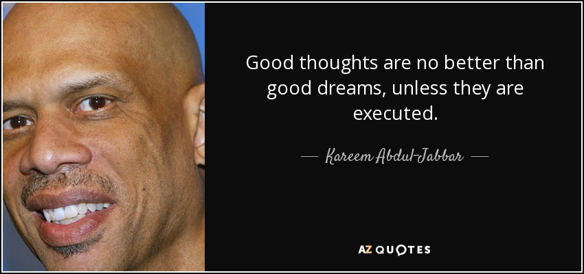 Good thoughts are no better than good dreams, unless they are executed. - Kareem Abdul-Jabbar
