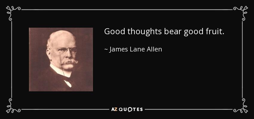 Good thoughts bear good fruit. - James Lane Allen
