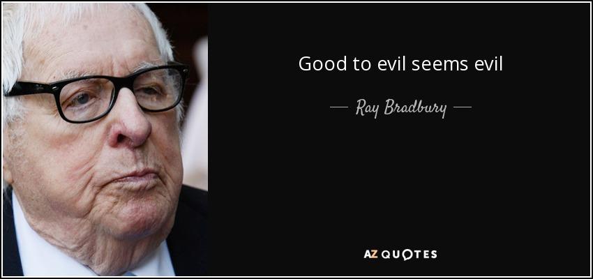 Good to evil seems evil - Ray Bradbury