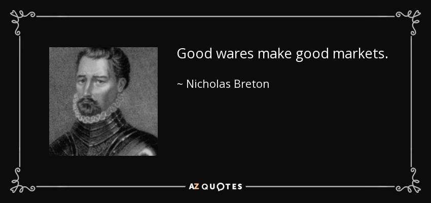 Good wares make good markets. - Nicholas Breton
