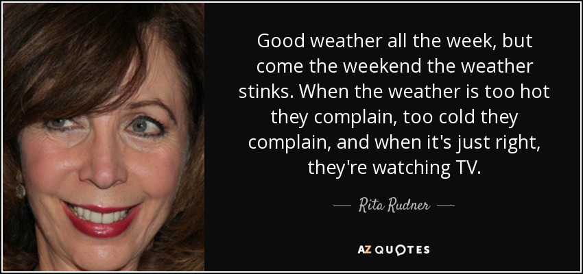 Good weather all the week, but come the weekend the weather stinks. When the weather is too hot they complain, too cold they complain, and when it's just right, they're watching TV. - Rita Rudner