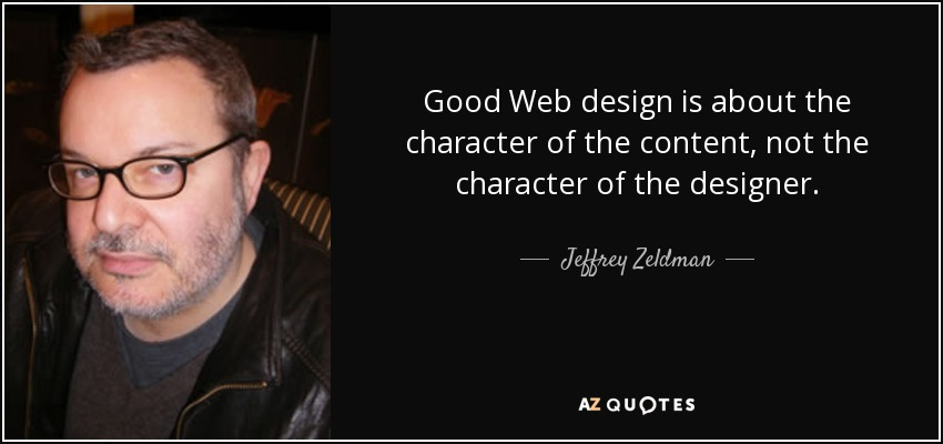 Good Web design is about the character of the content, not the character of the designer. - Jeffrey Zeldman