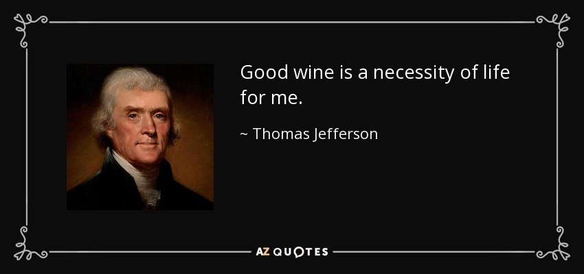 Good wine is a necessity of life for me. - Thomas Jefferson