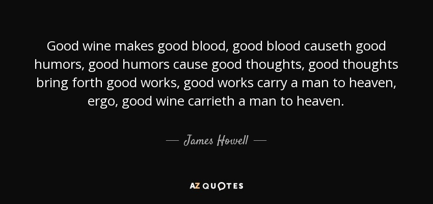 Good wine makes good blood, good blood causeth good humors, good humors cause good thoughts, good thoughts bring forth good works, good works carry a man to heaven, ergo, good wine carrieth a man to heaven. - James Howell