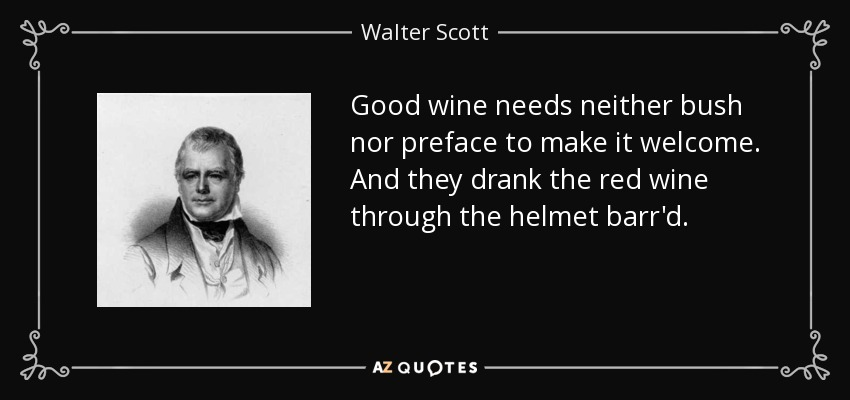 Good wine needs neither bush nor preface to make it welcome. And they drank the red wine through the helmet barr'd. - Walter Scott