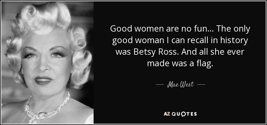 Good women are no fun... The only good woman I can recall in history was Betsy Ross. And all she ever made was a flag. - Mae West