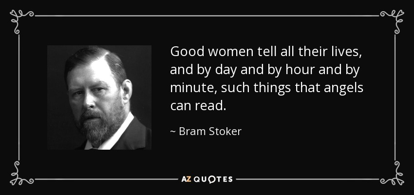 Good women tell all their lives, and by day and by hour and by minute, such things that angels can read. - Bram Stoker