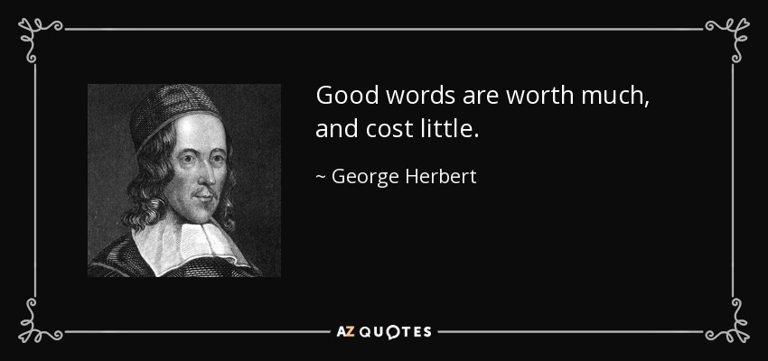 Good words are worth much, and cost little. - George Herbert