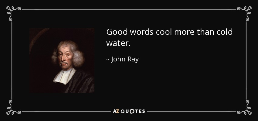 Good words cool more than cold water. - John Ray