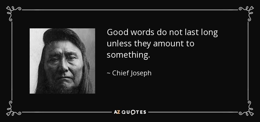 Good words do not last long unless they amount to something. - Chief Joseph