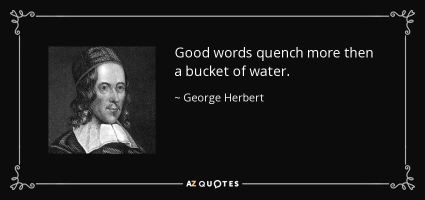 Good words quench more then a bucket of water. - George Herbert