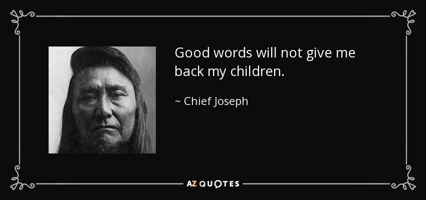 Good words will not give me back my children. - Chief Joseph