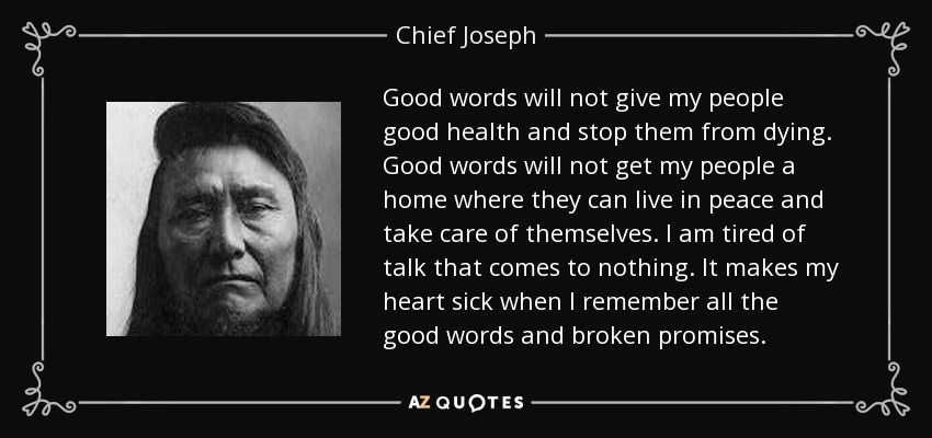 Good words will not give my people good health and stop them from dying. Good words will not get my people a home where they can live in peace and take care of themselves. I am tired of talk that comes to nothing. It makes my heart sick when I remember all the good words and broken promises. - Chief Joseph
