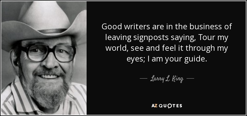 Good writers are in the business of leaving signposts saying, Tour my world, see and feel it through my eyes; I am your guide. - Larry L. King