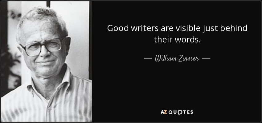 Good writers are visible just behind their words. - William Zinsser