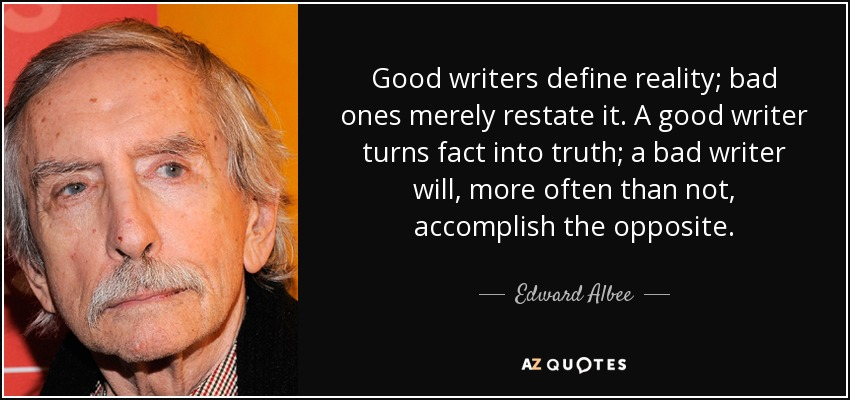 Good writers define reality; bad ones merely restate it. A good writer turns fact into truth; a bad writer will, more often than not, accomplish the opposite. - Edward Albee