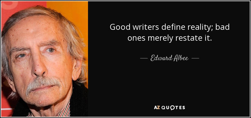 Good writers define reality; bad ones merely restate it. - Edward Albee