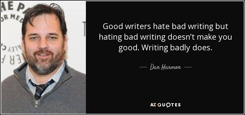 Good writers hate bad writing but hating bad writing doesn't make you good. Writing badly does. - Dan Harmon