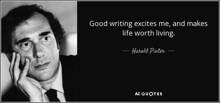 Good writing excites me, and makes life worth living. - Harold Pinter