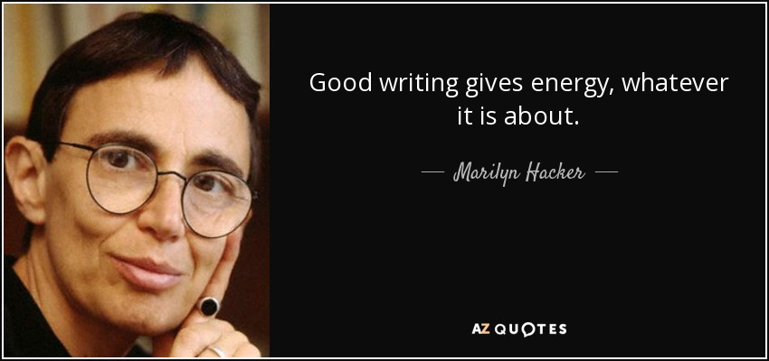 Good writing gives energy, whatever it is about. - Marilyn Hacker