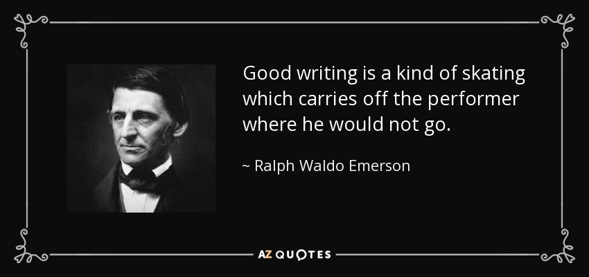 Good writing is a kind of skating which carries off the performer where he would not go. - Ralph Waldo Emerson