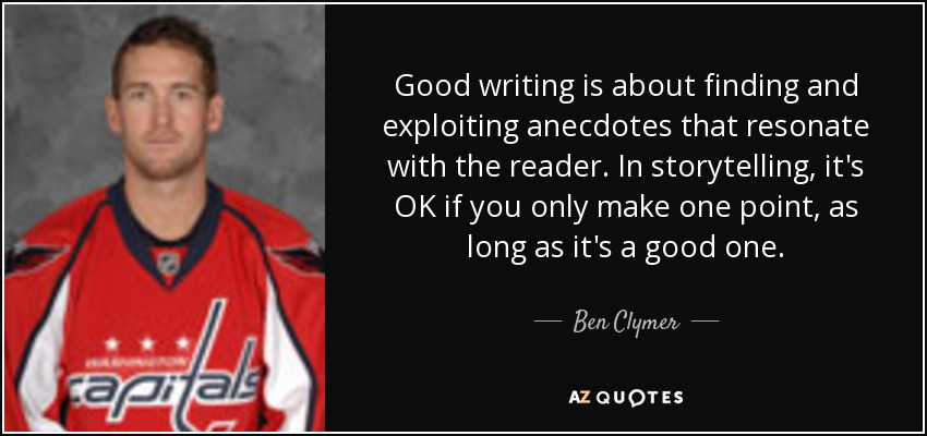 Good writing is about finding and exploiting anecdotes that resonate with the reader. In storytelling, it's OK if you only make one point, as long as it's a good one. - Ben Clymer