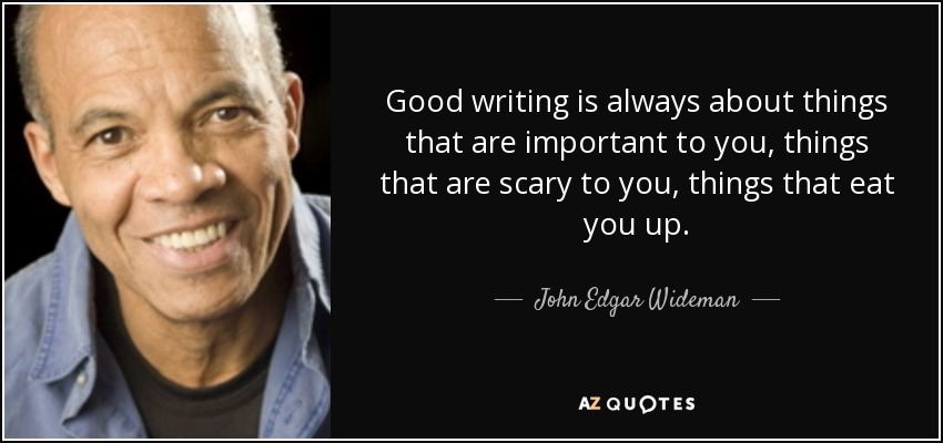 Good writing is always about things that are important to you, things that are scary to you, things that eat you up. - John Edgar Wideman