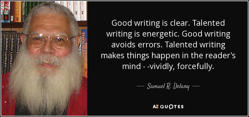 Good writing is clear. Talented writing is energetic. Good writing avoids errors. Talented writing makes things happen in the reader's mind---vividly, forcefully... - Samuel R. Delany