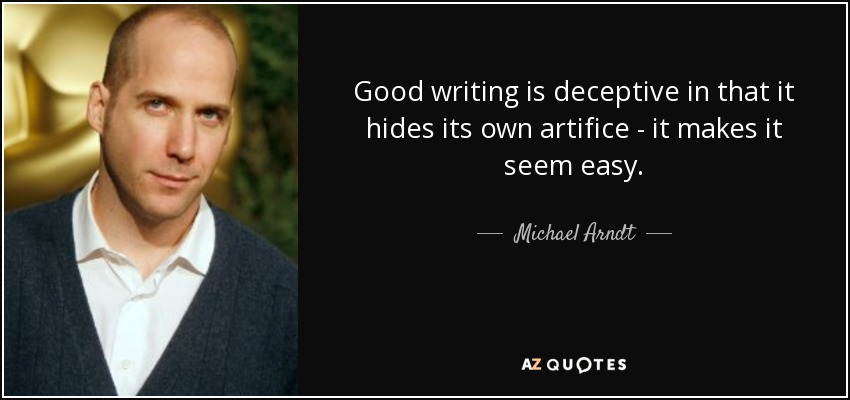 Good writing is deceptive in that it hides its own artifice - it makes it seem easy. - Michael Arndt